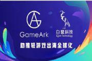 GameArk白鹭科技达成战略合作:打造全球化移动游戏平台[多图]