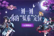 """云梦四时歌终极测试上线:专属""""妖系""""定位测试入口[多图]"""