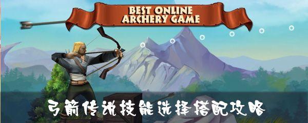 弓箭传说技能搭配攻略:技能选择推荐[视频][多图]图片1