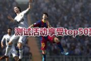 FIFA Online3M测试活动享top50卡好礼[图]