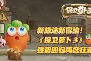 新玩法揭晓《保卫萝卜3》带你开启新旅途[多图]